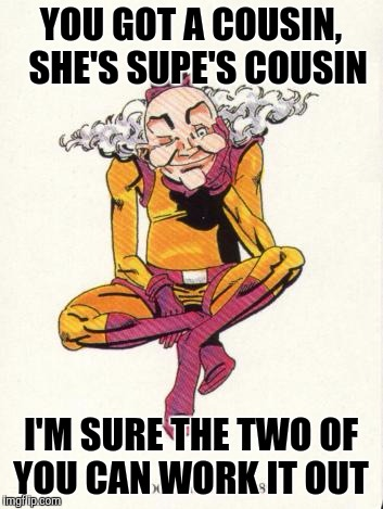 YOU GOT A COUSIN,  SHE'S SUPE'S COUSIN I'M SURE THE TWO OF YOU CAN WORK IT OUT | made w/ Imgflip meme maker