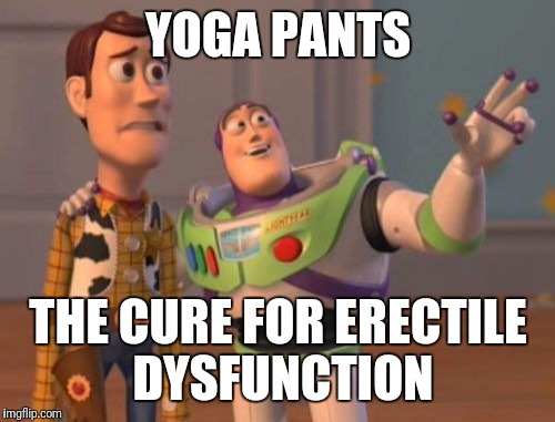 X, X Everywhere | YOGA PANTS THE CURE FOR ERECTILE DYSFUNCTION | image tagged in memes,x,x everywhere,x x everywhere | made w/ Imgflip meme maker