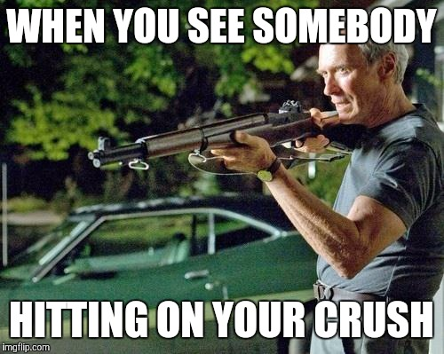 Clint Eastwood Lawn | WHEN YOU SEE SOMEBODY HITTING ON YOUR CRUSH | image tagged in clint eastwood lawn | made w/ Imgflip meme maker