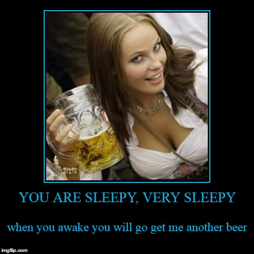 Cleavage Week: combining two of my favorite things | YOU ARE SLEEPY, VERY SLEEPY | when you awake you will go get me another beer | image tagged in funny,demotivationals,cleavage week,cleavage,beer | made w/ Imgflip demotivational maker