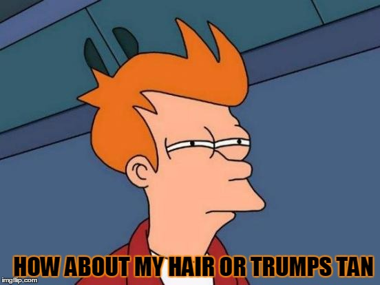 Futurama Fry Meme | HOW ABOUT MY HAIR OR TRUMPS TAN | image tagged in memes,futurama fry | made w/ Imgflip meme maker