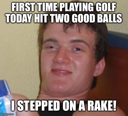 Raking the balls in | FIRST TIME PLAYING GOLF TODAY HIT TWO GOOD BALLS I STEPPED ON A RAKE! | image tagged in memes,10 guy,funny | made w/ Imgflip meme maker