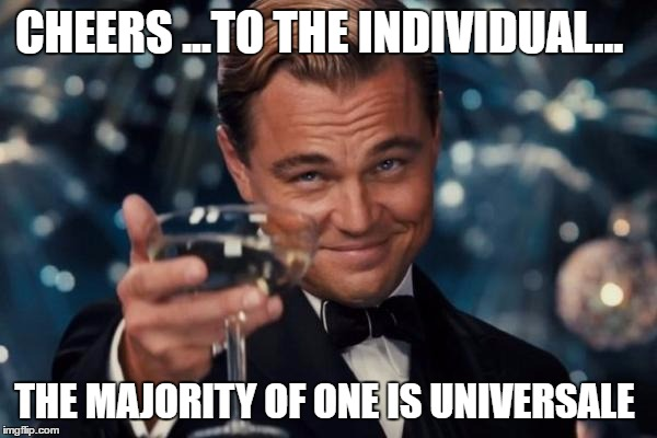 Leonardo Dicaprio Cheers Meme | CHEERS ...TO THE INDIVIDUAL... THE MAJORITY OF ONE IS UNIVERSALE | image tagged in memes,leonardo dicaprio cheers | made w/ Imgflip meme maker
