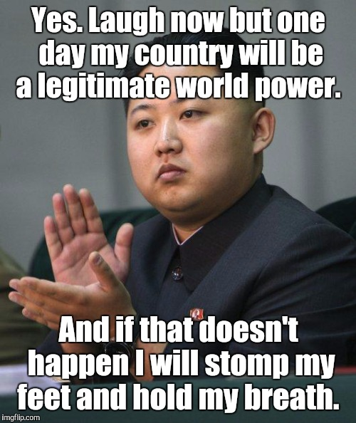 Yes. Laugh now but one day my country will be a legitimate world power. And if that doesn't happen I will stomp my feet and hold my breath. | made w/ Imgflip meme maker
