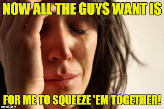 First World Problems Meme | NOW ALL THE GUYS WANT IS FOR ME TO SQUEEZE 'EM TOGETHER! | image tagged in memes,first world problems | made w/ Imgflip meme maker
