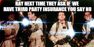 RAY NEXT TIME THEY ASK IF  WE HAVE THIRD PARTY INSURANCE YOU SAY NO | made w/ Imgflip meme maker