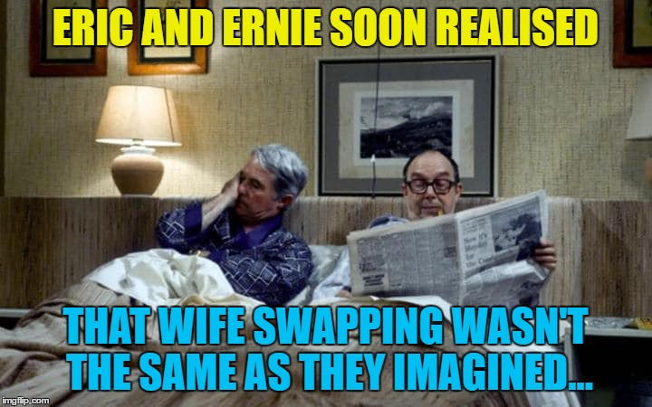 The best laid plans... | ERIC AND ERNIE SOON REALISED THAT WIFE SWAPPING WASN'T THE SAME AS THEY IMAGINED... | image tagged in memes,morecambe and wise,wife swapping,british tv,eric and ernie,classic tv | made w/ Imgflip meme maker