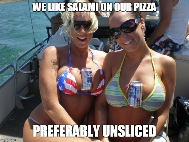 WE LIKE SALAMI ON OUR PIZZA PREFERABLY UNSLICED | made w/ Imgflip meme maker