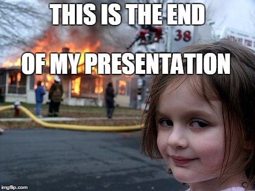 Disaster Girl | THIS IS THE END OF MY PRESENTATION | image tagged in memes,disaster girl | made w/ Imgflip meme maker