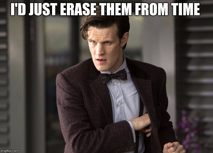 Matt smith  | I'D JUST ERASE THEM FROM TIME | image tagged in matt smith | made w/ Imgflip meme maker