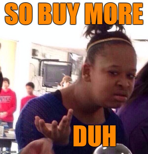 Black Girl Wat Meme | SO BUY MORE DUH | image tagged in memes,black girl wat | made w/ Imgflip meme maker