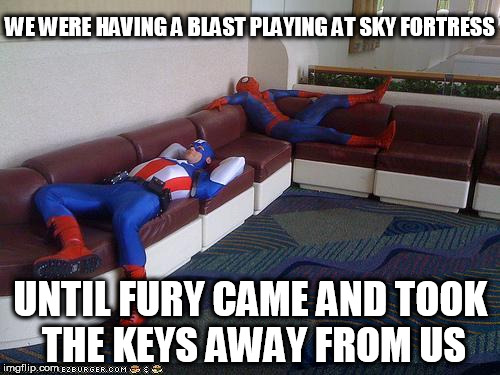 Damn, I'm sooo bored... | WE WERE HAVING A BLAST PLAYING AT SKY FORTRESS UNTIL FURY CAME AND TOOK THE KEYS AWAY FROM US | image tagged in super hero breakroom | made w/ Imgflip meme maker