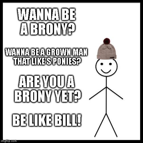 Be Like Bill Meme | WANNA BE A BRONY? WANNA BE A GROWN MAN THAT LIKE'S PONIES? ARE YOU A BRONY YET? BE LIKE BILL! | image tagged in memes,be like bill | made w/ Imgflip meme maker