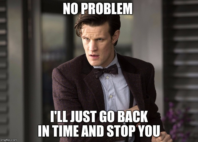 Matt smith  | NO PROBLEM I'LL JUST GO BACK IN TIME AND STOP YOU | image tagged in matt smith | made w/ Imgflip meme maker