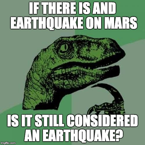 Philosoraptor Meme | IF THERE IS AND EARTHQUAKE ON MARS IS IT STILL CONSIDERED AN EARTHQUAKE? | image tagged in memes,philosoraptor | made w/ Imgflip meme maker