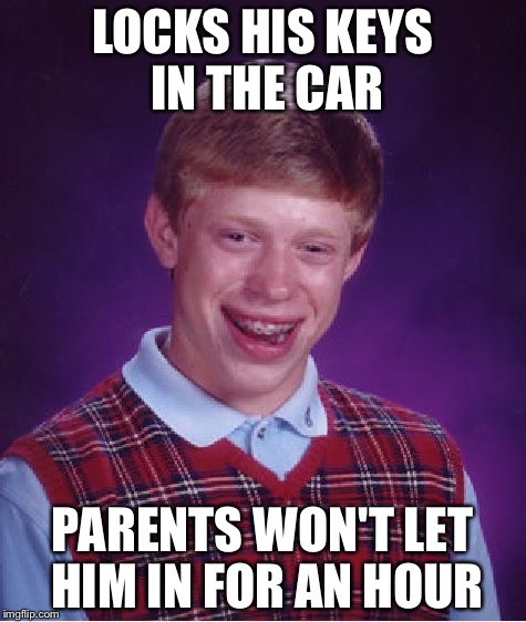 Bad Luck Brian Meme | LOCKS HIS KEYS IN THE CAR PARENTS WON'T LET HIM IN FOR AN HOUR | image tagged in memes,bad luck brian | made w/ Imgflip meme maker