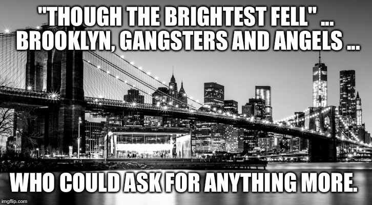 """THOUGH THE BRIGHTEST FELL"" ... BROOKLYN, GANGSTERS AND ANGELS ... WHO COULD ASK FOR ANYTHING MORE. 