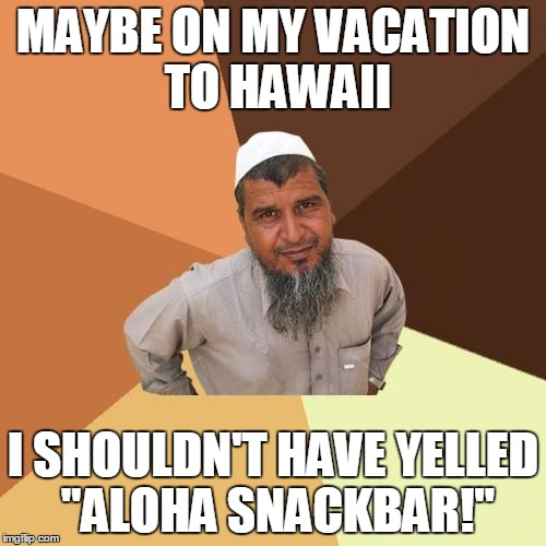 "Ordinary Muslim Man Meme | MAYBE ON MY VACATION TO HAWAII I SHOULDN'T HAVE YELLED ""ALOHA SNACKBAR!"" 