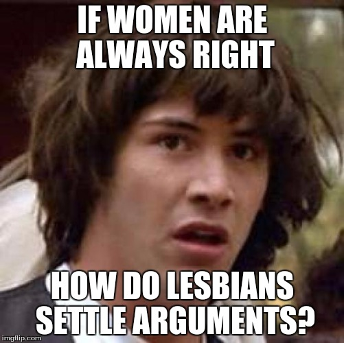 Conspiracy Keanu Meme | IF WOMEN ARE ALWAYS RIGHT HOW DO LESBIANS SETTLE ARGUMENTS? | image tagged in memes,conspiracy keanu | made w/ Imgflip meme maker