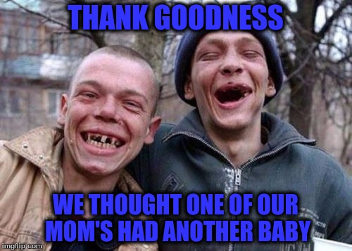 THANK GOODNESS WE THOUGHT ONE OF OUR MOM'S HAD ANOTHER BABY | made w/ Imgflip meme maker