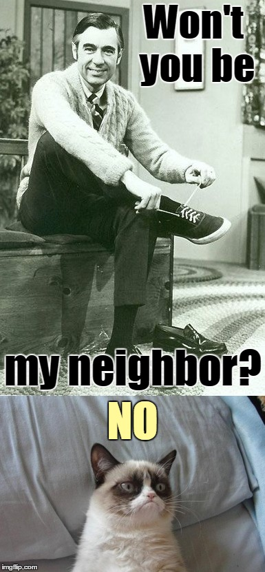 Grumpy Cat vs. Mr. Rogers | Won't you be NO my neighbor? | image tagged in memes,grumpy cat,mr rogers,mr rogers neighborhood | made w/ Imgflip meme maker