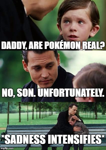 Are Pokémon real? | DADDY, ARE POKÉMON REAL? NO, SON. UNFORTUNATELY. *SADNESS INTENSIFIES* | image tagged in memes,finding neverland,pokemon | made w/ Imgflip meme maker