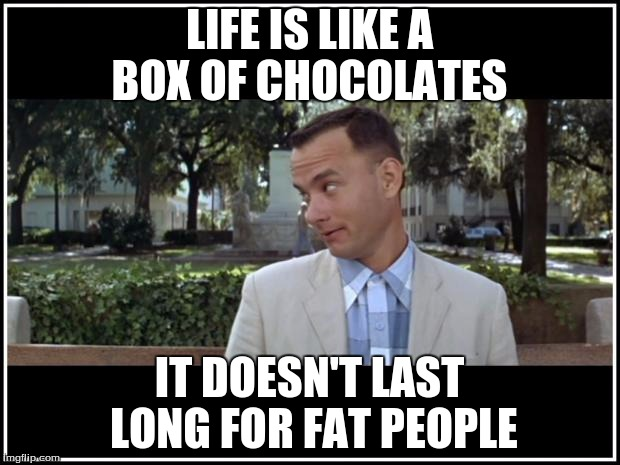 tom hanks | LIFE IS LIKE A BOX OF CHOCOLATES IT DOESN'T LAST LONG FOR FAT PEOPLE | image tagged in tom hanks | made w/ Imgflip meme maker