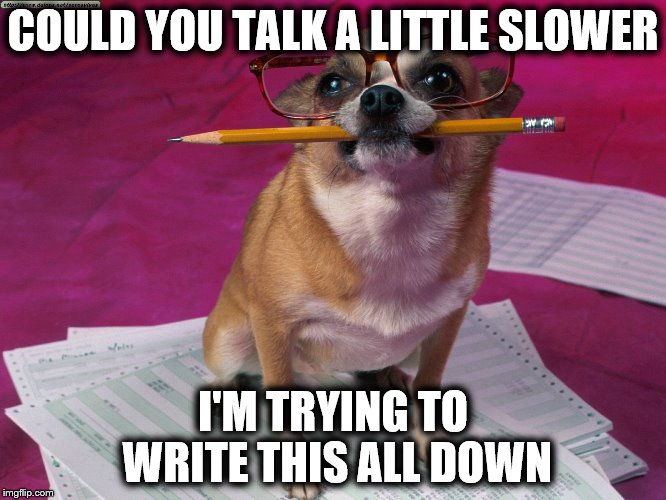 COULD YOU TALK A LITTLE SLOWER I'M TRYING TO WRITE THIS ALL DOWN | made w/ Imgflip meme maker