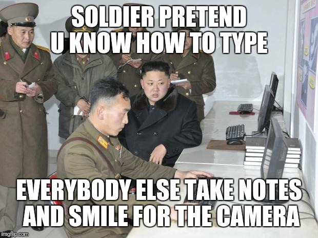 North Korean Computer | SOLDIER PRETEND U KNOW HOW TO TYPE EVERYBODY ELSE TAKE NOTES AND SMILE FOR THE CAMERA | image tagged in north korean computer | made w/ Imgflip meme maker