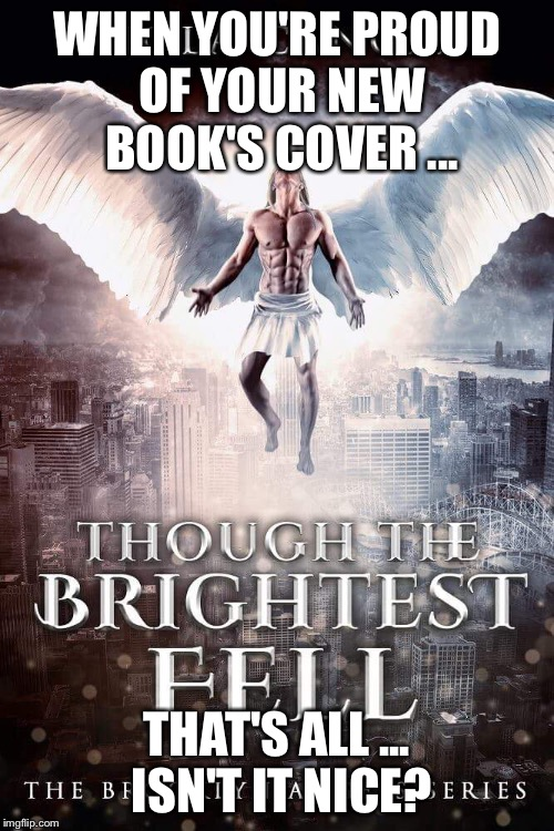 Though the Brightest Fell Thebrooklynangelsseries  | WHEN YOU'RE PROUD OF YOUR NEW BOOK'S COVER ... THAT'S ALL ... ISN'T IT NICE? | image tagged in angels | made w/ Imgflip meme maker