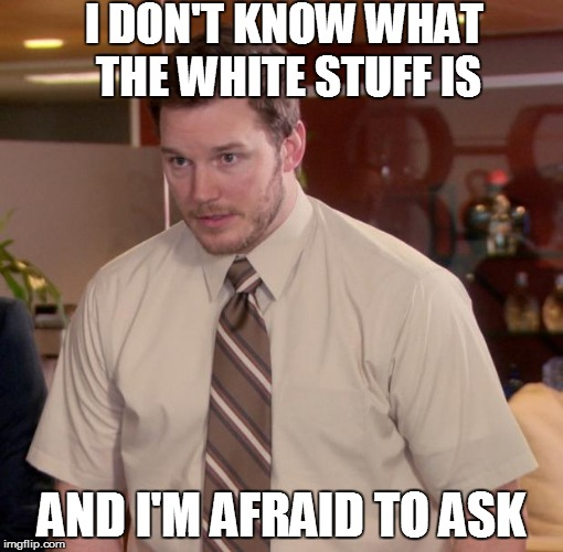 I DON'T KNOW WHAT THE WHITE STUFF IS AND I'M AFRAID TO ASK | made w/ Imgflip meme maker