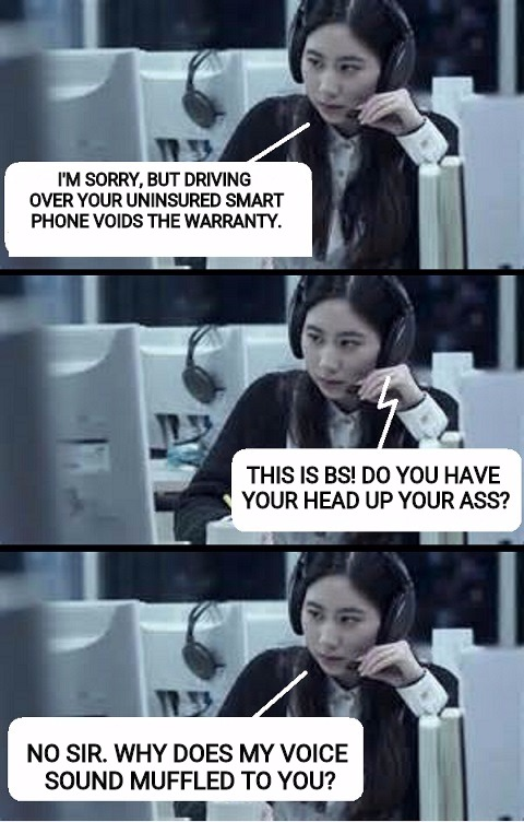 One fine day at the customer service call center | I'M SORRY, BUT DRIVING OVER YOUR UNINSURED SMART PHONE VOIDS THE WARRANTY. NO SIR. WHY DOES MY VOICE SOUND MUFFLED TO YOU? THIS IS BS! DO YO | image tagged in call center rep,customer service,insult,snappy comeback,memes,funny | made w/ Imgflip meme maker