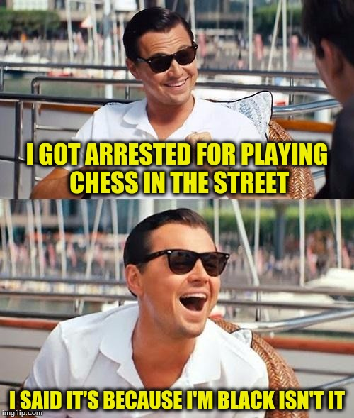 Leonardo DiCaprio |  I GOT ARRESTED FOR PLAYING CHESS IN THE STREET; I SAID IT'S BECAUSE I'M BLACK ISN'T IT | image tagged in leonardo dicaprio | made w/ Imgflip meme maker