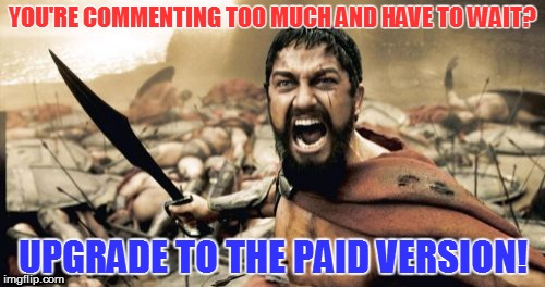 You cheap bas**rd | YOU'RE COMMENTING TOO MUCH AND HAVE TO WAIT? UPGRADE TO THE PAID VERSION! | image tagged in memes,sparta leonidas | made w/ Imgflip meme maker