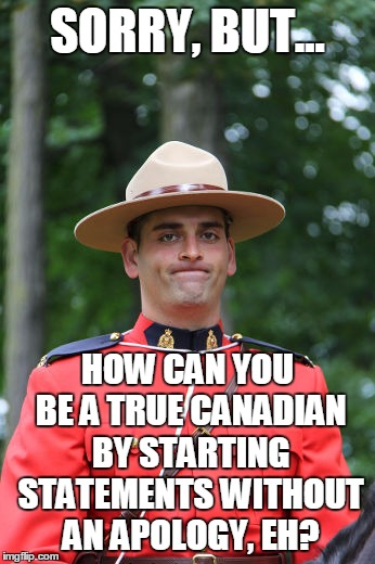 Frowning Mountie | SORRY, BUT... HOW CAN YOU BE A TRUE CANADIAN BY STARTING STATEMENTS WITHOUT AN APOLOGY, EH? | image tagged in frowning mountie | made w/ Imgflip meme maker