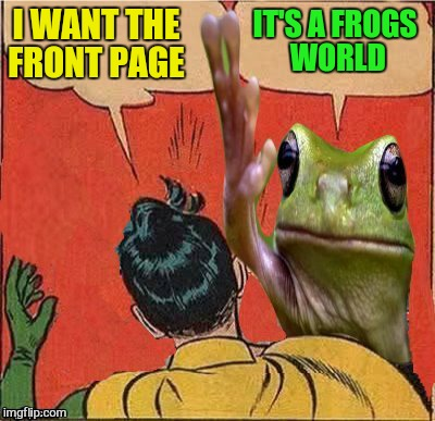 I WANT THE FRONT PAGE IT'S A FROGS WORLD | image tagged in frog slapping robin | made w/ Imgflip meme maker