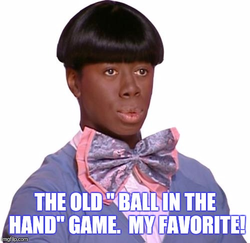 "THE OLD "" BALL IN THE HAND"" GAME.  MY FAVORITE! 