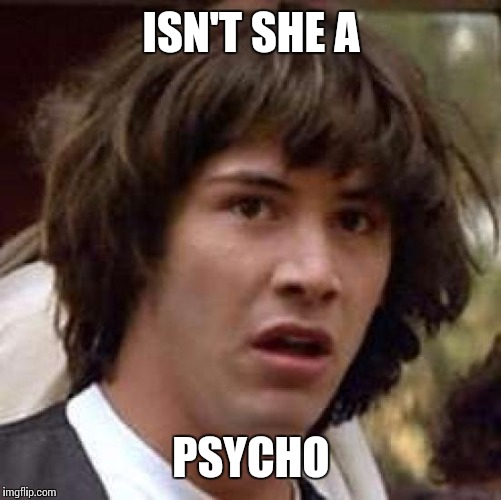 Conspiracy Keanu Meme | ISN'T SHE A PSYCHO | image tagged in memes,conspiracy keanu | made w/ Imgflip meme maker