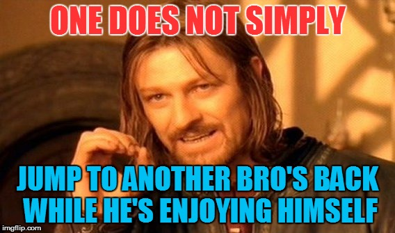 One Does Not Simply Meme | ONE DOES NOT SIMPLY JUMP TO ANOTHER BRO'S BACK WHILE HE'S ENJOYING HIMSELF | image tagged in memes,one does not simply | made w/ Imgflip meme maker