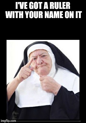 nun | I'VE GOT A RULER WITH YOUR NAME ON IT | image tagged in nun | made w/ Imgflip meme maker