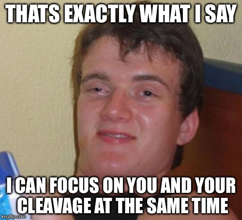 10 Guy Meme | THATS EXACTLY WHAT I SAY I CAN FOCUS ON YOU AND YOUR CLEAVAGE AT THE SAME TIME | image tagged in memes,10 guy | made w/ Imgflip meme maker