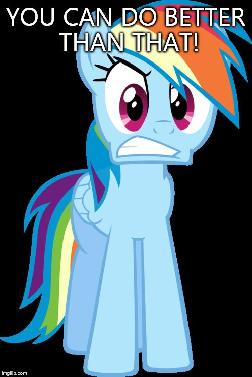 mad Rainbow Dash | YOU CAN DO BETTER THAN THAT! | image tagged in mad rainbow dash | made w/ Imgflip meme maker
