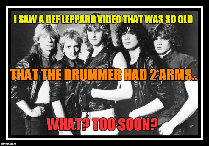 I really did see a Def Leppard video tonight.. |  I SAW A DEF LEPPARD VIDEO THAT WAS SO OLD; THAT THE DRUMMER HAD 2 ARMS.. WHAT? TOO SOON? | image tagged in def leppard,unecessary meaness,harsh | made w/ Imgflip meme maker