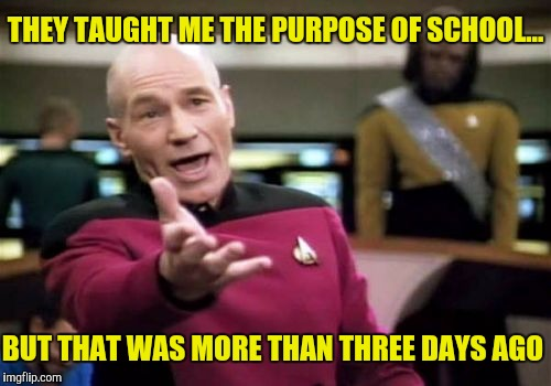 Picard Wtf Meme | THEY TAUGHT ME THE PURPOSE OF SCHOOL... BUT THAT WAS MORE THAN THREE DAYS AGO | image tagged in memes,picard wtf | made w/ Imgflip meme maker