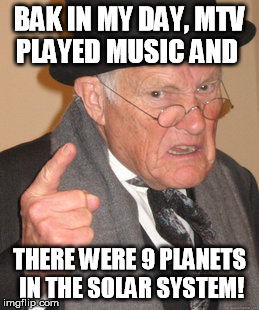 Those things make me feel soooo old, now. | BAK IN MY DAY, MTV PLAYED MUSIC AND THERE WERE 9 PLANETS IN THE SOLAR SYSTEM! | image tagged in funny,memes,back in my day,mtv,solar system,planets | made w/ Imgflip meme maker