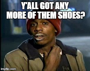 Y'all Got Any More Of That Meme | Y'ALL GOT ANY MORE OF THEM SHOES? | image tagged in memes,yall got any more of | made w/ Imgflip meme maker