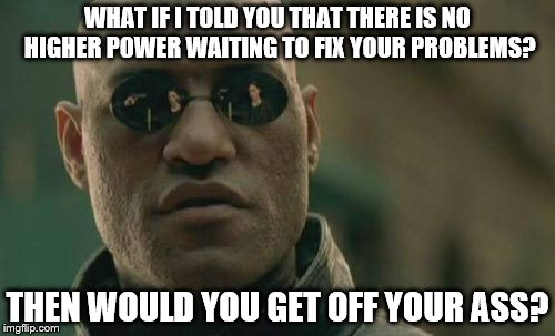 Matrix Morpheus Meme | WHAT IF I TOLD YOU THAT THERE IS NO HIGHER POWER WAITING TO FIX YOUR PROBLEMS? THEN WOULD YOU GET OFF YOUR ASS? | image tagged in memes,matrix morpheus | made w/ Imgflip meme maker