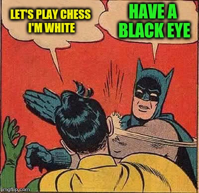 Batman Slapping Robin Meme | LET'S PLAY CHESS I'M WHITE HAVE A BLACK EYE | image tagged in memes,batman slapping robin | made w/ Imgflip meme maker