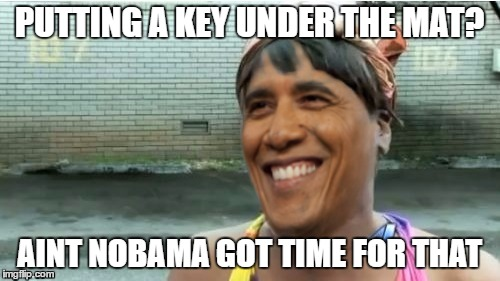 Obama aint got time for that | PUTTING A KEY UNDER THE MAT? AINT NOBAMA GOT TIME FOR THAT | image tagged in obama aint got time for that | made w/ Imgflip meme maker