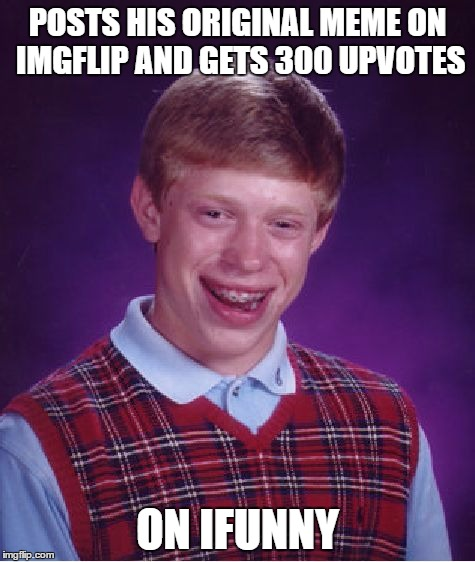 Bad Luck Brian Meme | POSTS HIS ORIGINAL MEME ON IMGFLIP AND GETS 300 UPVOTES ON IFUNNY | image tagged in memes,bad luck brian | made w/ Imgflip meme maker